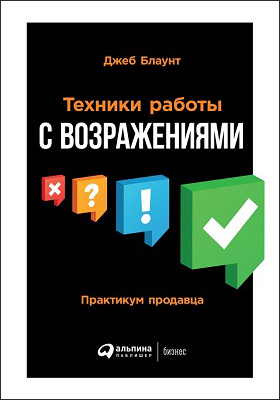 Техники работы с возражениями. Практикум продавца = Objections. The ultimate guide for mastering the art and science of getting past NO: практическое руководство