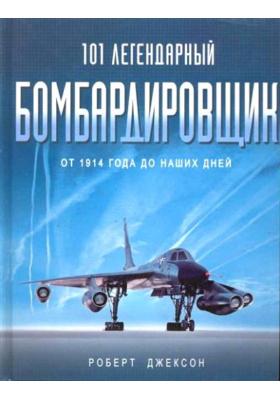 101 легендарный бомбардировщик. От 1914 года до наших дней = 101 Great Bombers Legendary Fighting Aircraft from WWI to the Presen