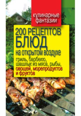 200 рецептов блюд на открытом воздухе. Гриль, барбекю, шашлык из мяса, рыбы, овощей, морепродуктов и фруктов: научно-популярное издание