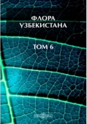 Флора Узбекистана: монография. Т. 6