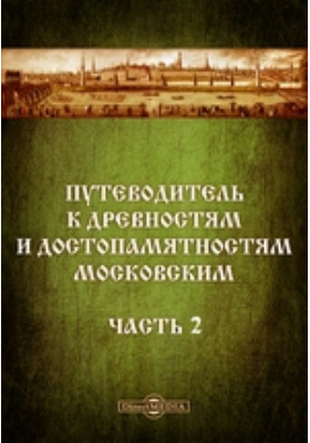 Путеводитель к древностям и достопамятностям московским, Ч. II