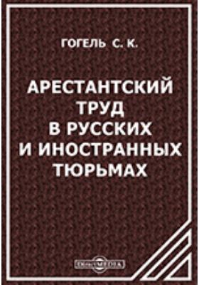 Арестантский труд в русских и иностранных тюрьмах // Из Журнала Министерства Юстиции (Февраль и Март 1897 г.)