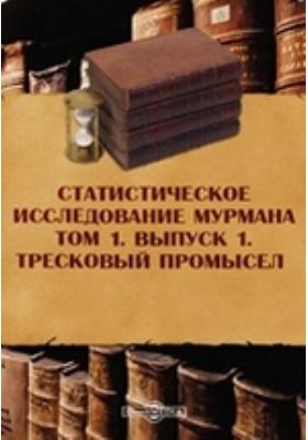 Статистическое исследование Мурмана. Тресковый промысел: монография. Т. 1, Вып. 1
