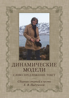 Динамические модели. Слово. Предложение. Текст : сборник статей в честь Е. В. Падучевой