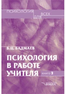 Психология в работе учителя : развитие, обучение, воспитание. Кн. 2. Психологический практикум для учителя