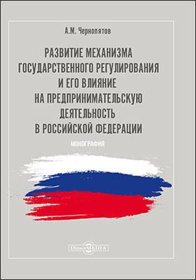 Развитие механизма государственного регулирования и его влияние на предпринимательскую деятельность в Российской Федерации: монография