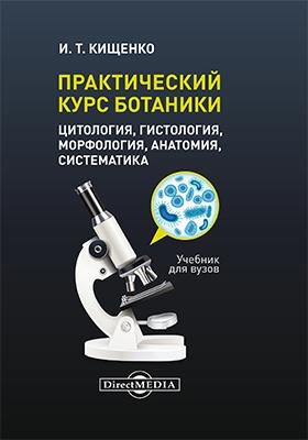 Практический курс ботаники (цитология, гистология, морфология, анатомия, систематика): учебник