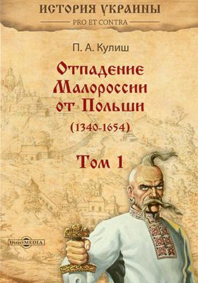 Отпадение Малороссии от Польши (1340–1654) : в 3-х т. Т. I