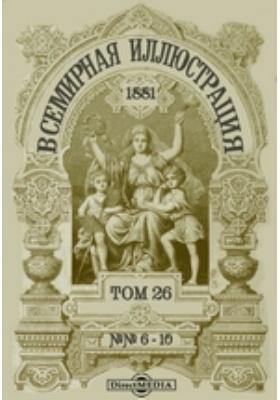 Всемирная иллюстрация: журнал. 1881. Т. 26, №№ 6-10