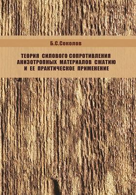 Теория силового сопротивления анизотропных материалов сжатию и ее практическое применение: монография