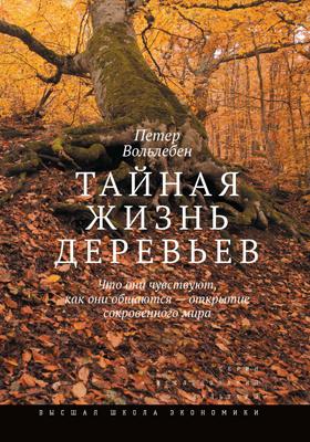 Тайная жизнь деревьев : что они чувствуют, как они общаются — открытие сокровенного мира: научно-популярное издание