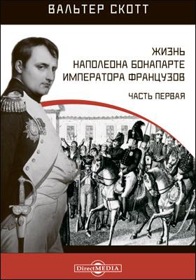 Жизнь Наполеона Бонапарте императора французов: историко-документальная литература, Ч. 1