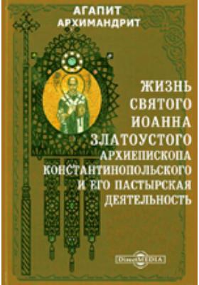 Жизнь святого Иоанна Златоустого, архиепископа Константинопольского и его пастырская деятельность: документально-художественная литература
