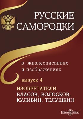 Русские самородки в жизнеописаниях и изображениях. Вып. 4. Изобретатели Власов, Волосков, Кулибин, Телушкин