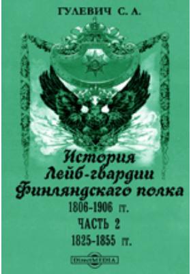 История Лейб-гвардии Финляндскаго полка, 1806-1906 гг, Ч. 2. 1825-1855 гг