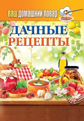 Ваш домашний повар. Дачные рецепты: научно-популярное издание