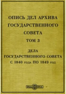 Опись дел архива Государственного Совета. Т. 3. Дела Государственного Совета с 1840 года по 1849 год