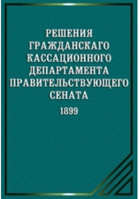 Решения гражданского кассационного департамента Правительствующего Сената. 1899