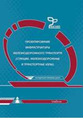 Проектирование инфраструктуры железнодорожного транспорта (станции, железнодорожные и транспортные узлы): учебник