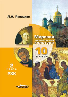 Мировая художественная культура. 10 класс: учебник : в 2 частях, Ч. 2. РХК