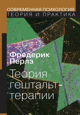 Теория гештальт-терапии = GESTALT THERAPY: Excitement and Growth in the Human Personality