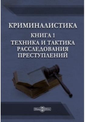 Криминалистика. Книга 1. Техника и тактика расследования преступлений