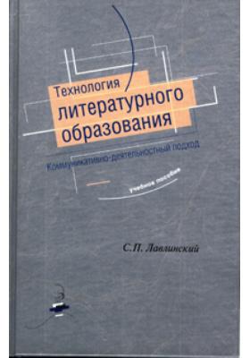 Технология литературного образования. Коммуникативно-деятельностный подход: учебное пособие