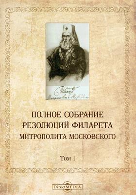 Полное собрание резолюций Филарета, митрополита Московского. Т. 1