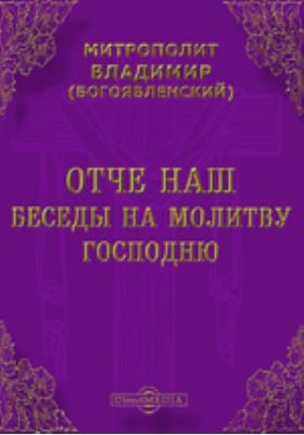 Отче наш. Беседы на молитву Господню: духовно-просветительское издание