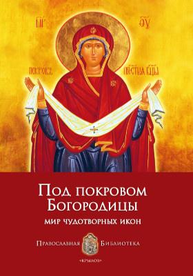 Под покровом Богородицы : мир чудотворных икон