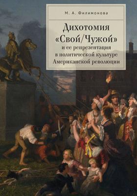 Дихотомия «Свой/Чужой» и ее репрезентация в политической культуре Американской революции: монография