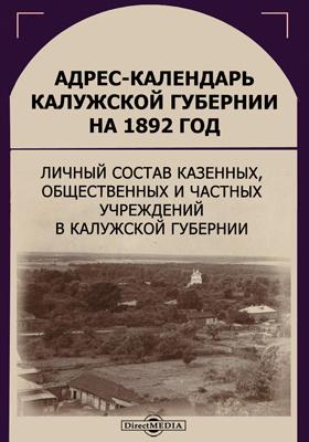 Адрес-календарь Калужской губернии на 1892 год : личный состав казенных, общественных и частных учреждений в Калужской губернии
