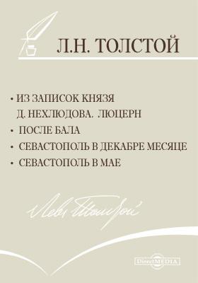 Из записок князя Д. Нехлюдова. Люцерн. После бала. Севастополь в декабре месяце. Севастополь в мае: сборник прозы