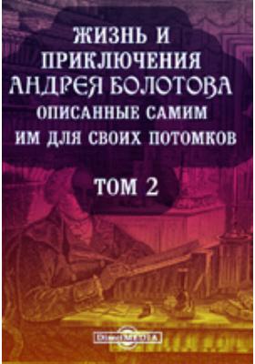 Жизнь и приключения Андрея Болотова описанные самим им для своих потомков. 1738-1793. Т. 2