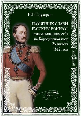 Памятник славы русским воинам, ознаменовавшим себя на Бородинском поле 26 августа 1812 года, или Признательность императора Николая Павловича к павшим за веру и отечество