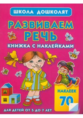 Развиваем речь. Книжка с наклейками : Для детей от 5 до 7 лет