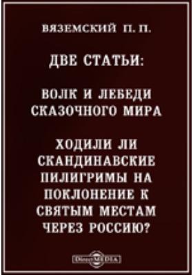 Две статьи : Волк и лебеди сказочного мира. Ходили ли скандинавские пилигримы на поклонение к святым местам через Россию?: научно-популярное издание