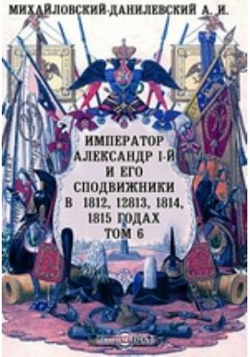 Император Александр I-й и его сподвижники в 1812, 1813, 1814, 1815 годах: документально-художественная литература. Том 6