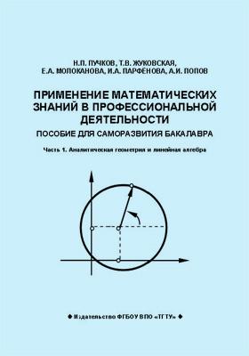 Применение математических знаний в профессиональной деятельности : пособие для саморазвития бакалавра: учебное  пособие, Ч. 1. Аналитическая геометрия и линейная алгебра