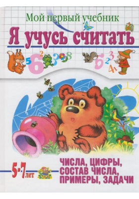 Я учусь считать. Мой первый учебник. Для детей 5-7 лет : Числа, цифры, состав числа, примеры, задачи