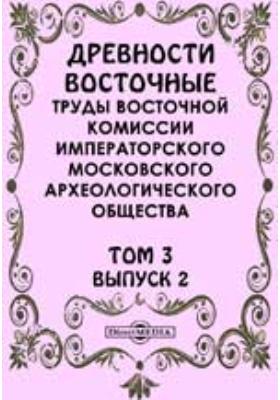 Древности восточные. Труды Восточной комиссии Императорского Московского археологического общества: журнал. 1908. Т. 3, Вып. 2