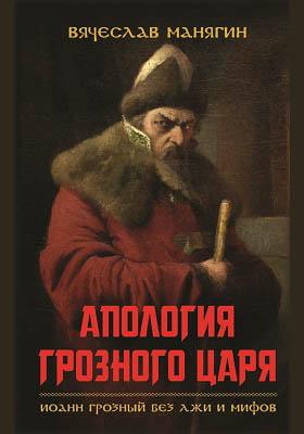 Апология Грозного царя : Иоанн Грозный без лжи и мифов: научно-популярное издание