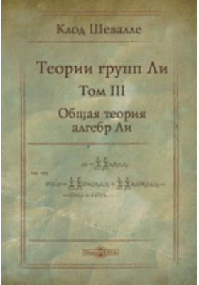 Теории групп Ли. Т. III. Общая теория алгебр Ли
