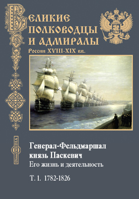Генерал-Фельдмаршал князь Паскевич. Его жизнь и деятельность: документально-художественная литература. Т. 1. 1782-1826