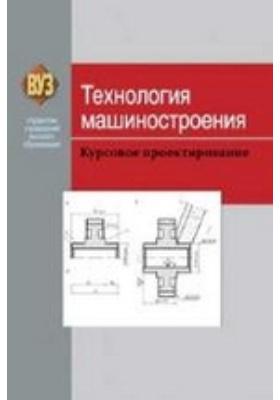 Технология машиностроения : Курсовое проектирование: учебное пособие