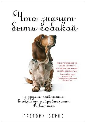 Что значит быть собакой : и другие открытия в области нейробиологии животных: научно-популярное издание