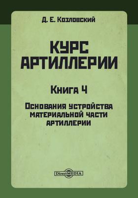 Курс артиллерии. Кн. 4. Основания устройства материальной части артиллерии