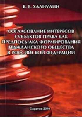 Согласование интересов субъектов права как предпосылка формирования гражданского общества в Российской Федерации: монография