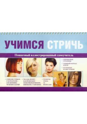 Учимся стричь = How to Cut Your Own Hair : Пошаговый иллюстрированный самоучитель