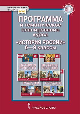 Программа и тематическое планирование курса «История России» для 6 - 9 классов общеобразовательных организаций
